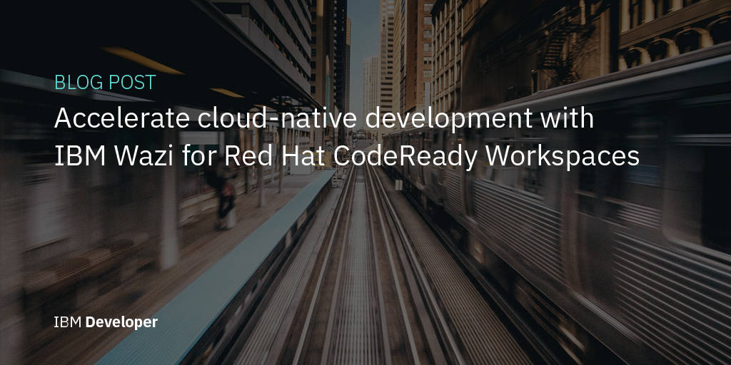 Accelerate cloud-native development with IBM Wazi for Red Hat CodeReady Workspaces
