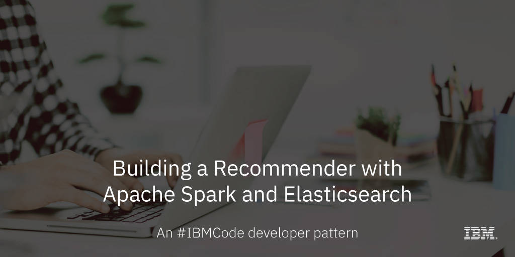 Build a recommender with Apache Spark and Elasticsearch – IBM Developer